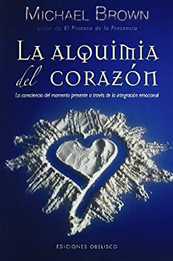 La Alquimia del Corazon: La Conciencia del Momento Presente A Traves de la Integracion Emocional = Alchemy of the Heart 9788497776660