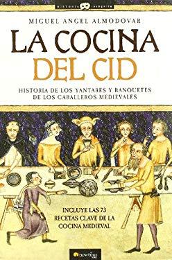La Cocina del Cid: Historia de Los Yantares y Banquetes de Los Caballeros Medievales - Almodovar, Miguel Angel
