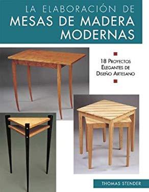 La Elaboracion de Mesas de Madera Modernas: 18 Proyectos Elegantes de Diseno Artesano = Making Contemporary Wooden Tables 9788497644662