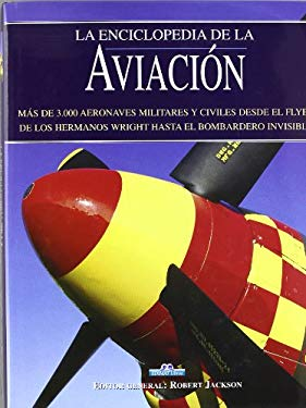 La Enciclopedia de la Aviacion: Mas de 3,000 Aeronaves Militares y Civiles Desde el Flyer de los Hermanos Wright Hasta el Bombardero Invisible 9788497644969