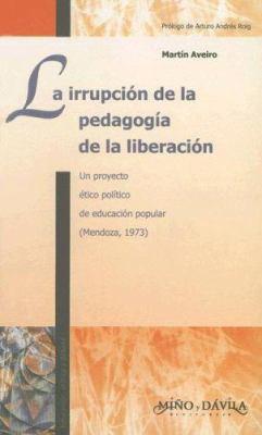 La Irrupcion de la Pedagogia de la Liberacion: Un Proyecto Etico Politico de Educacion Popular (Mendoza, 1973) 9788495294838