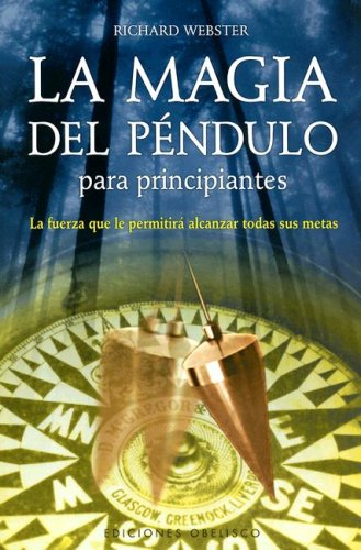 La Magia del Pendulo Para Principiantes: La Fuerza Que La Permitira Alcanzar Todas Sus Metas 9788497773331