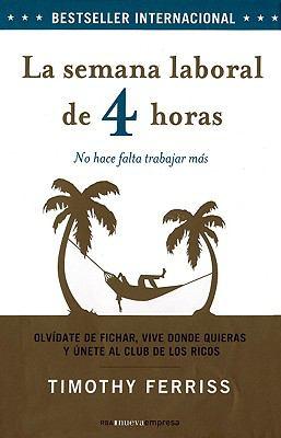 La Semana Laboral de 4 Horas: Olvidate de Fichar, Vive Donde Quieras y Unete al Club de los Ricos: No Hace Falta Trabajar Mas = The 4 Hour Workweek 9788498673777