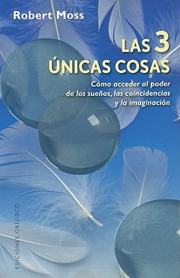 Las 3 Unicas Cosas: Como Acceder al Poder de los Suenos, las Coincidencias y la Imaginacion = The Three Only Things 9788497776172