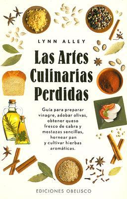 Las Artes Culinarias Perdidas: Guia Para Preparar Vinagre, Adobar Olivas, Obtener Queso Fresco de Cabra y Mostazas Sencillas, Hornear Pan y Cultivar 9788497770255