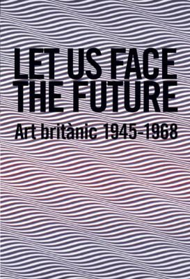 Let Us Face the Future: Art Britanic 1945-1968 9788493761080
