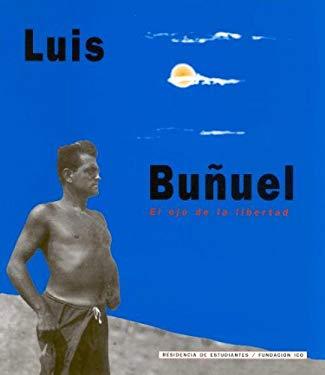 Luis Bu~nuel: El Ojo de La Libertad: [Exposicion] Febrero-Mayo 2000 9788495078957