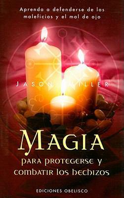 Magia Para Protegerse y Combatir Los Hechizos: Aprenda a Defenderse de Los Maleficios y El Mal de Ojo 9788497774369