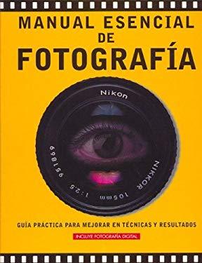 Manual Esencial de Fotografia: Guia Practica Para Mejorar en Tecnicas y Resultados 9788497645799