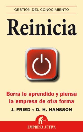 Reinicia: Borra Lo Aprendido y Piensa la Empresa de Otra Forma = Rework - Fried, Jason / Hansson, David Heinemeier