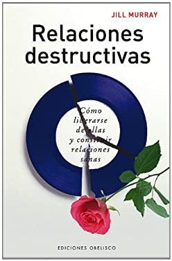 Relaciones Destructivas: Como Liberarse de Ellas y Construir Relaciones Sanas 9788497771313