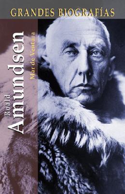 Roald Amundsen: La Extraordinaria Vida de Un Hombre Amante de Los Hielos 9788497645805