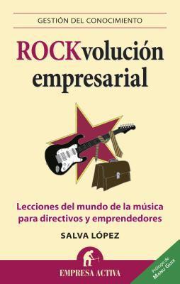 Rock-Volucion Empresarial: Lecciones del Mundo de la Musica Para Directivos y Emprendedores 9788492452804