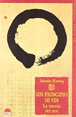 Sin Principio Ni Fin / No Beginning, No End: La Esencia del Zen / The Intimate Heart of Zen (El Viaje Interior / the Inner Journey) (Spanish Edition) - Kwong, Jakusho