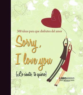 Sorry, I Love You (Lo Siento, Te Quiero): 300 Ideas Para Que Disfrutes del Amor 9788496708440