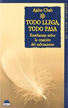 Todo Llega, Todo Pasa / Everything Arises, Everything Falls Away: Ensenanzas Sobre La Cesacion Del Sufrimiento / Teachings on Impermanence and the End - Chah, Ajahn