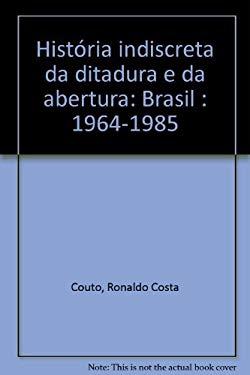 Historia Indiscreta Da Ditadura E Da Abertura: Brasil: 1964-1985