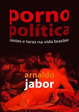 Porno Politica: Paixoes E Taras Na Vida Brasileira - Jabor, Arnaldo