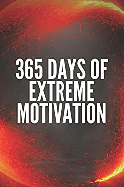 365 DAYS OF EXTREME MOTIVATION: Powerful motivational book that will change your life to SUCCESS AND ABUNDANCE!