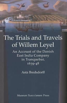 The Trials and Travels of Willem Leyel: An Account of the Danish East India Company in Tranquebar, 1639-48 9788763530231