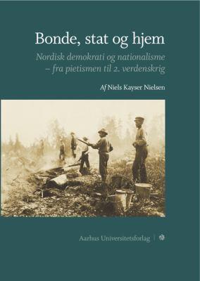 Bonde, Stag Og Hjem: Nordisk Demokrati Og Nationalisme--Fra Pietismen Til 2. Verdenskrig 9788779344044