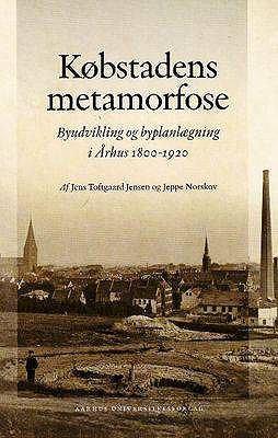 Kobstadens Metamorfose: Byudvikling Og Byplanlaegning I Arhus 1800-1920 9788779341616