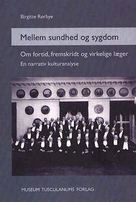 Mellem Sundhed Og Sygdom: Om Fortid, Fremskridt Og Virkelige Laeger. En Narrativ Kulturanalyse 9788772897646