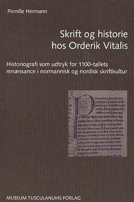 Skrift Og Historie Hos Orderik Vitalis: Historiografi Som Udtryk for 1100-Tallets Renaessance I Normannisk Og Nordisk Skriftkultur 9788772897806