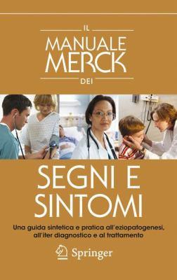 Il Manuale Merck Dei Segni E Sintomi: Una Guida Sintetica E Pratica All'eziopatogenesi, All'iter Diagnostico E Al Trattamento