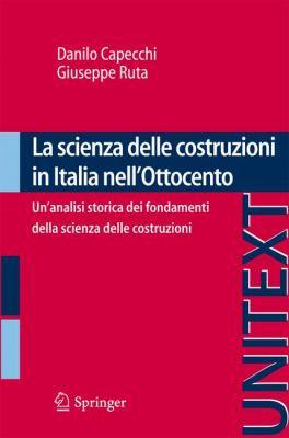 La Scienza Delle Costruzioni in Italia Nell'ottocento: Un'analisi Storica Dei Fondamenti Della Scienza Delle Costruzioni 9788847017139