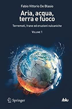 Aria, Acqua, Terra E Fuoco - Volume I: Terremoti, Frane Ed Eruzioni Vulcaniche 9788847025462