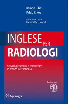 Inglese Per Radiologi: Scrivere, Presentare E Comunicare in Ambito Internazionale 9788847007406