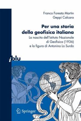 Per una Storia Della Geofisica Italiana: La Nascita Dell'istituto Nazionale Di Geofisica (1936) E la Figura Di Antonino Lo Surdo 9788847015777