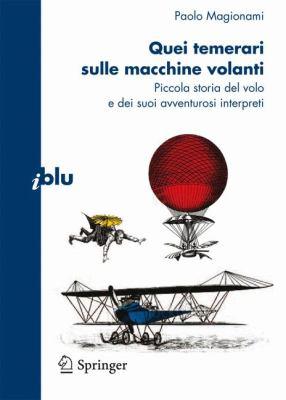 Quei Temerari Sulle Macchine Volanti: Piccola Storia del Volo E Dei Suoi Avventurosi Interpreti 9788847015890