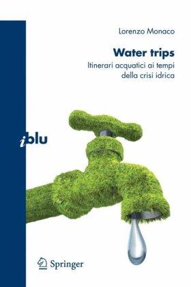 Water Trips: Itinerari Acquatici AI Tempi Della Crisi Idrica 9788847013681