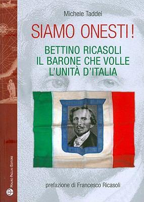 Siamo Onesti!: Bettino Ricasoli, Il Barone Che Volle L'Unita D'Italia 9788856401042