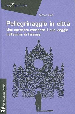Pellegrinaggio in Citta: Uno Scrittore Racconta Il Suo Viaggio Nell'anima Di Firenze