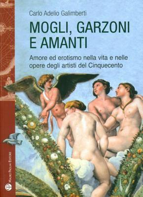 Mogli, Garzoni E Amanti: Amore Ed Erotismo Nella Vita E Nelle Opere Degli Artisti del Cinquecento 9788856401493
