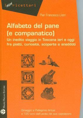 Alfabeto del Pane (E Companatico): Un Inedito Viaggio In Toscana Ieri E Oggi Fra Piatti, Curiosita, Scoperte E Aneddoti 9788856401554