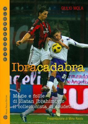 Ibracadabra: Magie E Follie Di Zlatan Ibrahimovic il Collezionista Di Scudetti 9788856401585