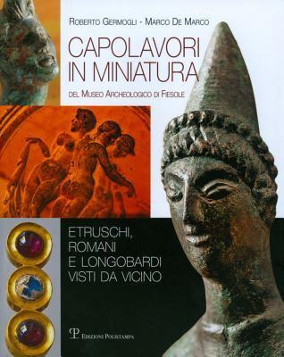 Capolavori in Miniatura del Museo Archeologico Di Fiesole: Etruschi, Romani E Longobardi Visti Da Vicino 9788859609230