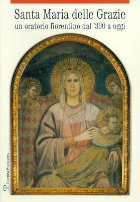Santa Maria Delle Grazie: Un Oratorio Fiorentino Dal '300 a Oggi 9788859609384