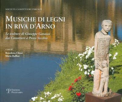 Musiche Di Legni in Riva D'Arno: Le Sculture Di Giuseppe Gavazzi Dai Canottieri a Ponte Vecchio 9788859609414