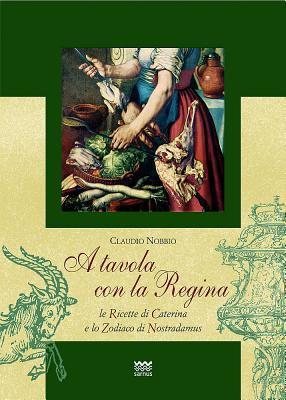 A Tavola Con La Regina: Le Ricette Di Caterina E Lo Zodiaco Di Nostradamus 9788856300826