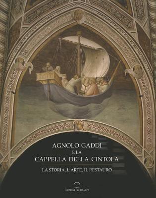 Agnolo Gaddi E La Cappella Della Cintola: La Storia, L'Arte, Il Restauro 9788859606864