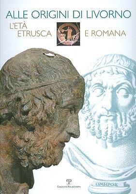 Alle Origini Di Livorno: L'Eta Etrusca E Romana 9788859605546
