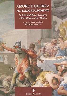 Amore E Guerra Nel Tardo Rinascimento: Le Lettere Di Livia Vernazza E Don Giovanni de'Medici 9788859606703