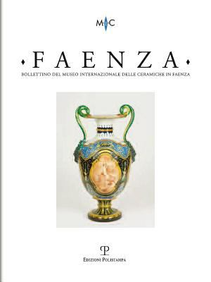 Bollettino del Museo Internazionale Delle Ceramiche in Faenza. Faenza - A. XCVIII, N. 1, 2012: Rivista Semestrale Di Studi Storici E Di Tecnica Dell'a