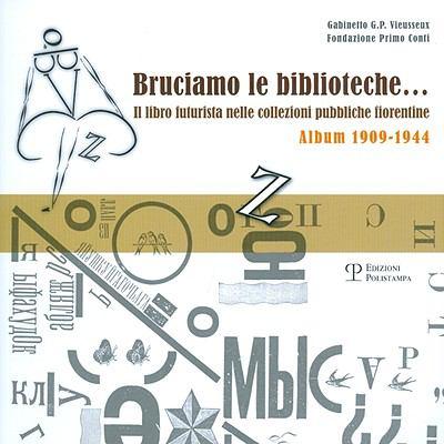 Bruciamo Le Biblioteche... Il Libro Futurista Nelle Collezioni Pubbliche Fiorentine: Album 1909-1944 9788859605911