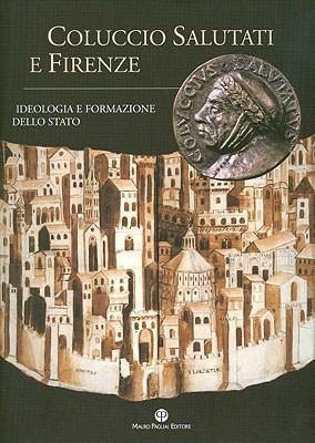 Coluccio Salutati E Firenze: Ideologia E Formazione Dello Stato 9788856400496